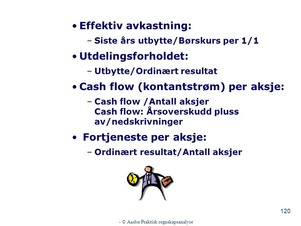 - © Aasbø/Praktisk regnskapsanalyse 120 Effektiv avkastning: –Siste års utbytte/Børskurs per 1/1 Utdelingsforholdet: –Utbytte/Ordinært resultat Cash flow (kontantstrøm) per aksje: –Cash flow /Antall aksjer Cash flow: Årsoverskudd pluss av/nedskrivninger Fortjeneste per aksje: –Ordinært resultat/Antall aksjer