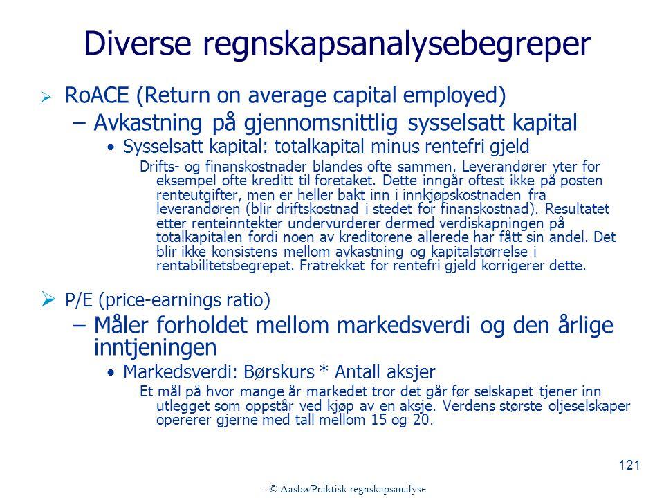 - © Aasbø/Praktisk regnskapsanalyse 121 Diverse regnskapsanalysebegreper  RoACE (Return on average capital employed) –Avkastning på gjennomsnittlig sysselsatt kapital Sysselsatt kapital: totalkapital minus rentefri gjeld Drifts- og finanskostnader blandes ofte sammen.