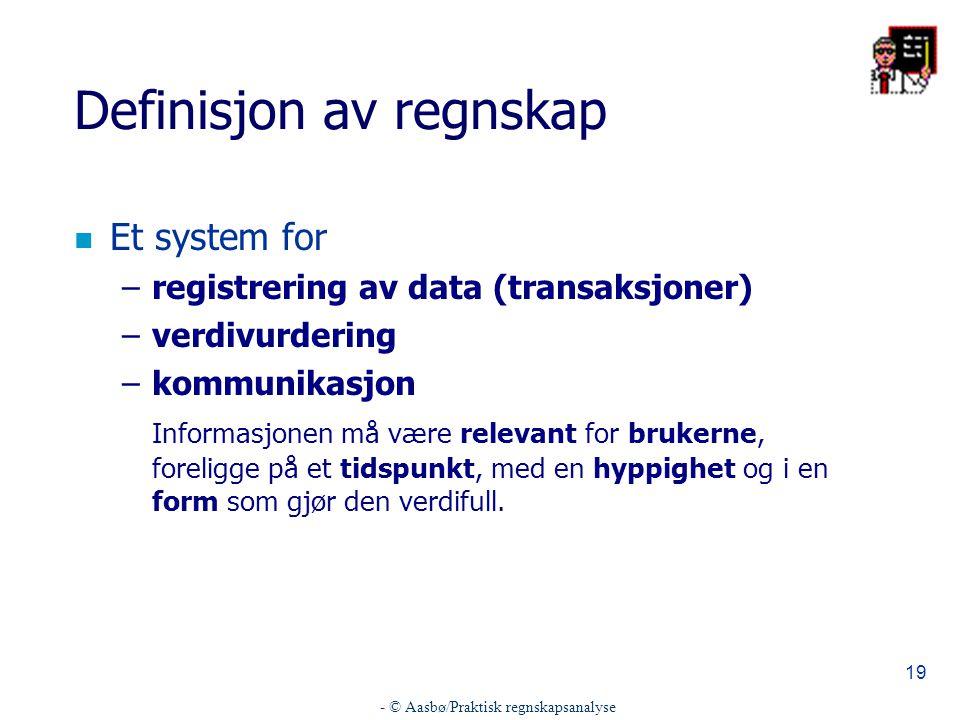 - © Aasbø/Praktisk regnskapsanalyse 19 Definisjon av regnskap n Et system for –registrering av data (transaksjoner) –verdivurdering –kommunikasjon Informasjonen må være relevant for brukerne, foreligge på et tidspunkt, med en hyppighet og i en form som gjør den verdifull.