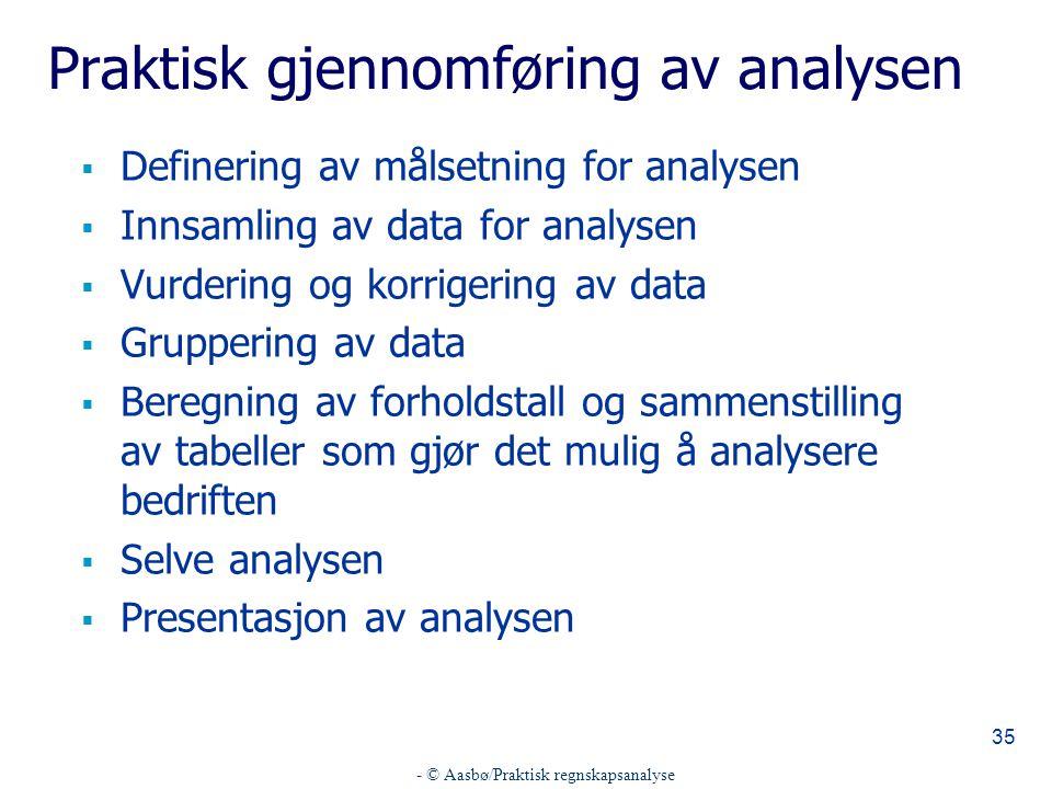 - © Aasbø/Praktisk regnskapsanalyse 35 Praktisk gjennomføring av analysen  Definering av målsetning for analysen  Innsamling av data for analysen 