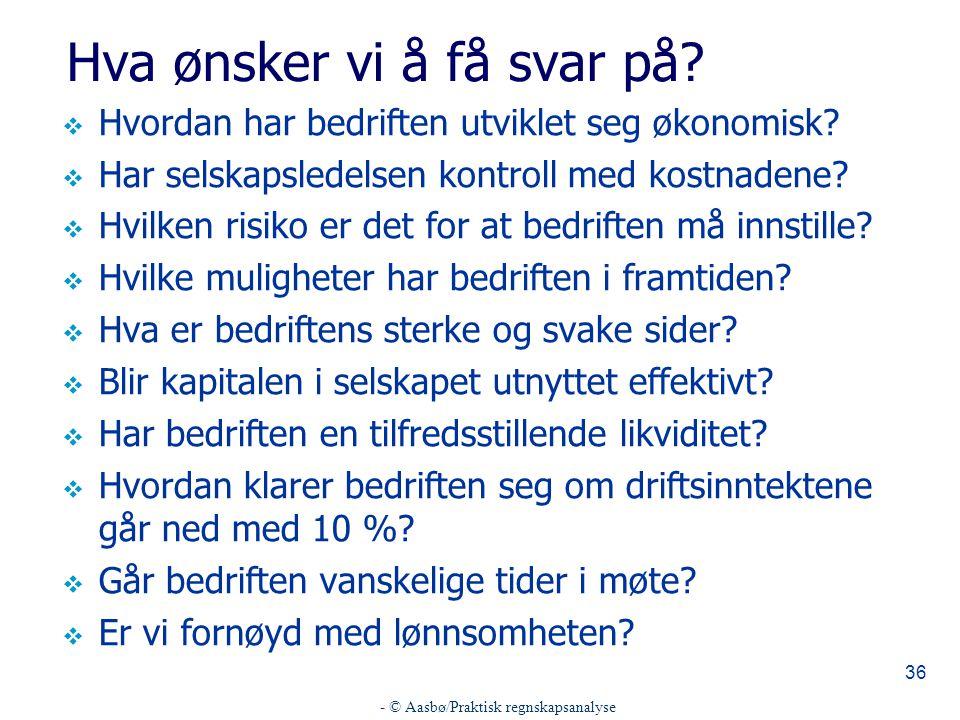 - © Aasbø/Praktisk regnskapsanalyse 36 Hva ønsker vi å få svar på?  Hvordan har bedriften utviklet seg økonomisk?  Har selskapsledelsen kontroll med