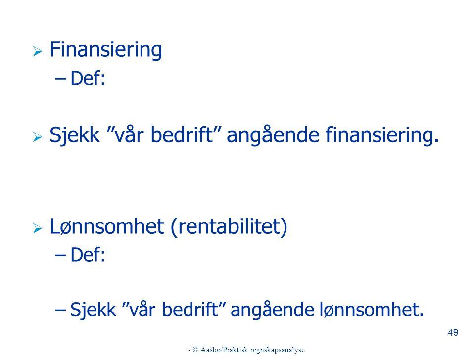 """- © Aasbø/Praktisk regnskapsanalyse 49  Finansiering –Def:  Sjekk """"vår bedrift"""" angående finansiering.  Lønnsomhet (rentabilitet) –Def: –Sjekk """"vår"""