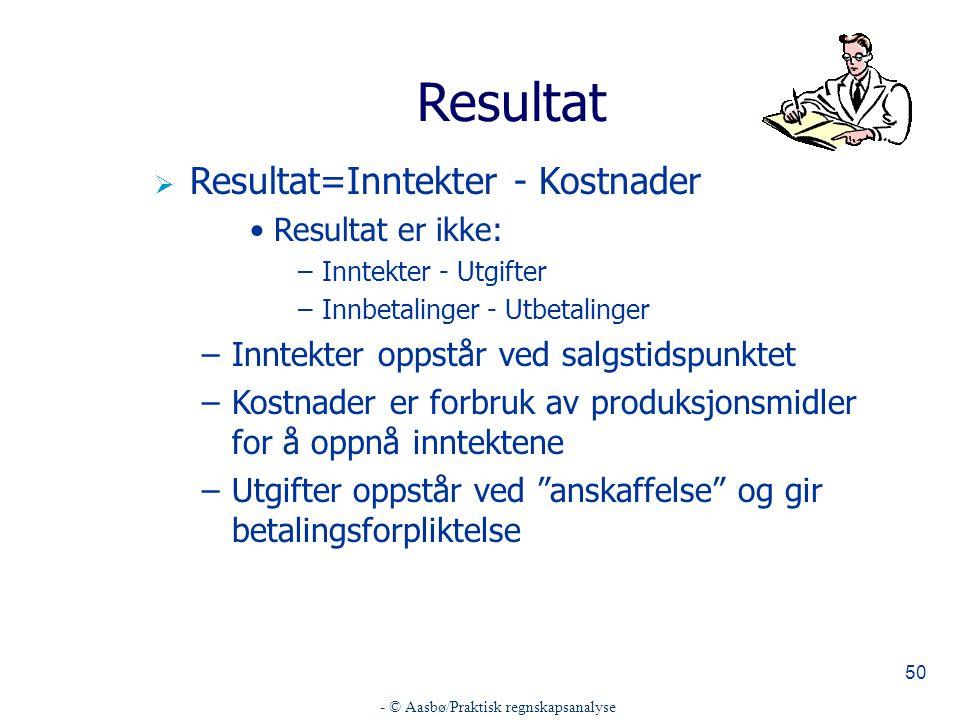 - © Aasbø/Praktisk regnskapsanalyse 50 Resultat  Resultat=Inntekter - Kostnader Resultat er ikke: –Inntekter - Utgifter –Innbetalinger - Utbetalinger