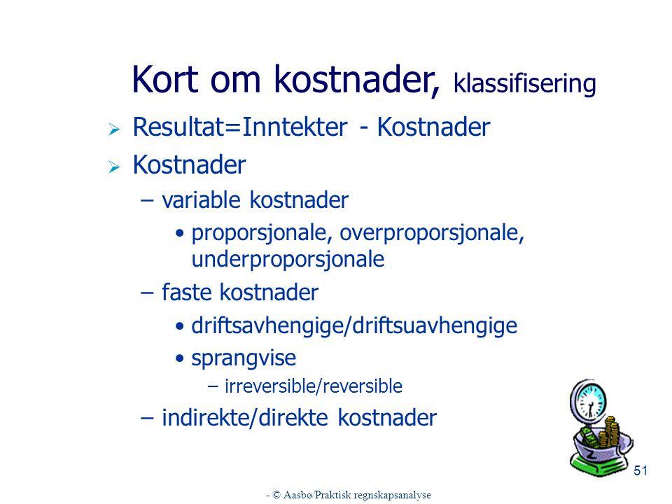 - © Aasbø/Praktisk regnskapsanalyse 51 Kort om kostnader, klassifisering  Resultat=Inntekter - Kostnader  Kostnader –variable kostnader proporsjonale, overproporsjonale, underproporsjonale –faste kostnader driftsavhengige/driftsuavhengige sprangvise –irreversible/reversible –indirekte/direkte kostnader