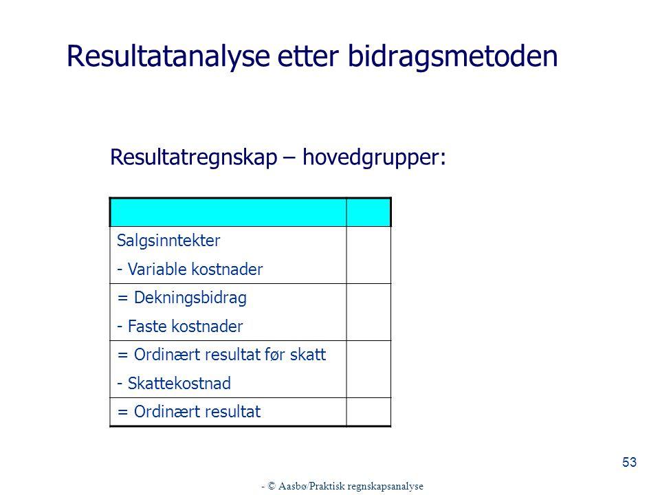 - © Aasbø/Praktisk regnskapsanalyse 53 Salgsinntekter - Variable kostnader = Dekningsbidrag - Faste kostnader = Ordinært resultat før skatt - Skattekostnad = Ordinært resultat Resultatanalyse etter bidragsmetoden Resultatregnskap – hovedgrupper: