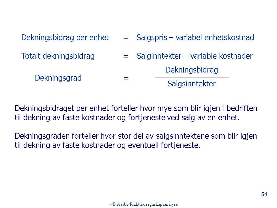 - © Aasbø/Praktisk regnskapsanalyse 54 Dekningsgrad= Dekningsbidrag Salgsinntekter Dekningsbidraget per enhet forteller hvor mye som blir igjen i bedr