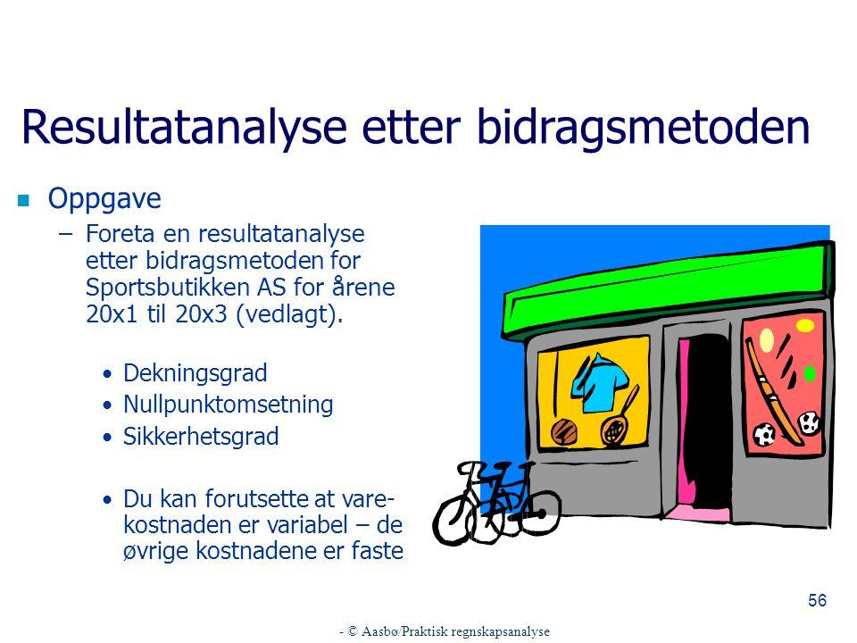 - © Aasbø/Praktisk regnskapsanalyse 56 Resultatanalyse etter bidragsmetoden n Oppgave –Foreta en resultatanalyse etter bidragsmetoden for Sportsbutikk