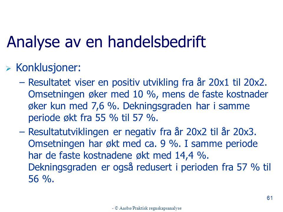 - © Aasbø/Praktisk regnskapsanalyse 61 Analyse av en handelsbedrift  Konklusjoner: –Resultatet viser en positiv utvikling fra år 20x1 til 20x2. Omset