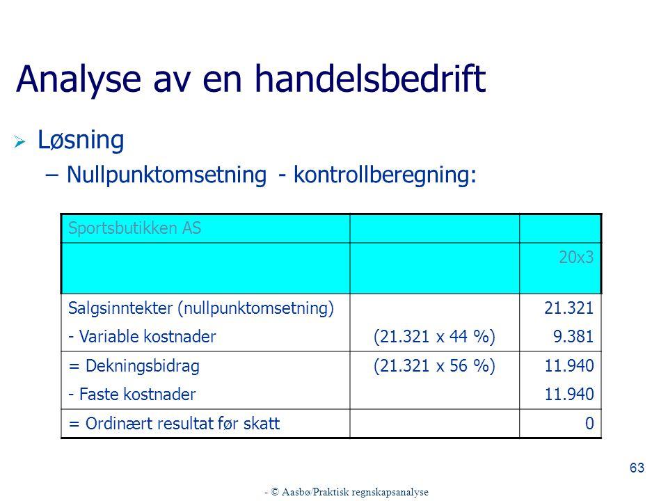 - © Aasbø/Praktisk regnskapsanalyse 63 Analyse av en handelsbedrift  Løsning –Nullpunktomsetning - kontrollberegning: Sportsbutikken AS 20x3 Salgsinn
