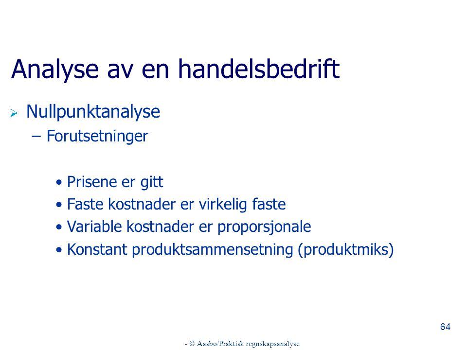 - © Aasbø/Praktisk regnskapsanalyse 64 Analyse av en handelsbedrift  Nullpunktanalyse –Forutsetninger Prisene er gitt Faste kostnader er virkelig faste Variable kostnader er proporsjonale Konstant produktsammensetning (produktmiks)
