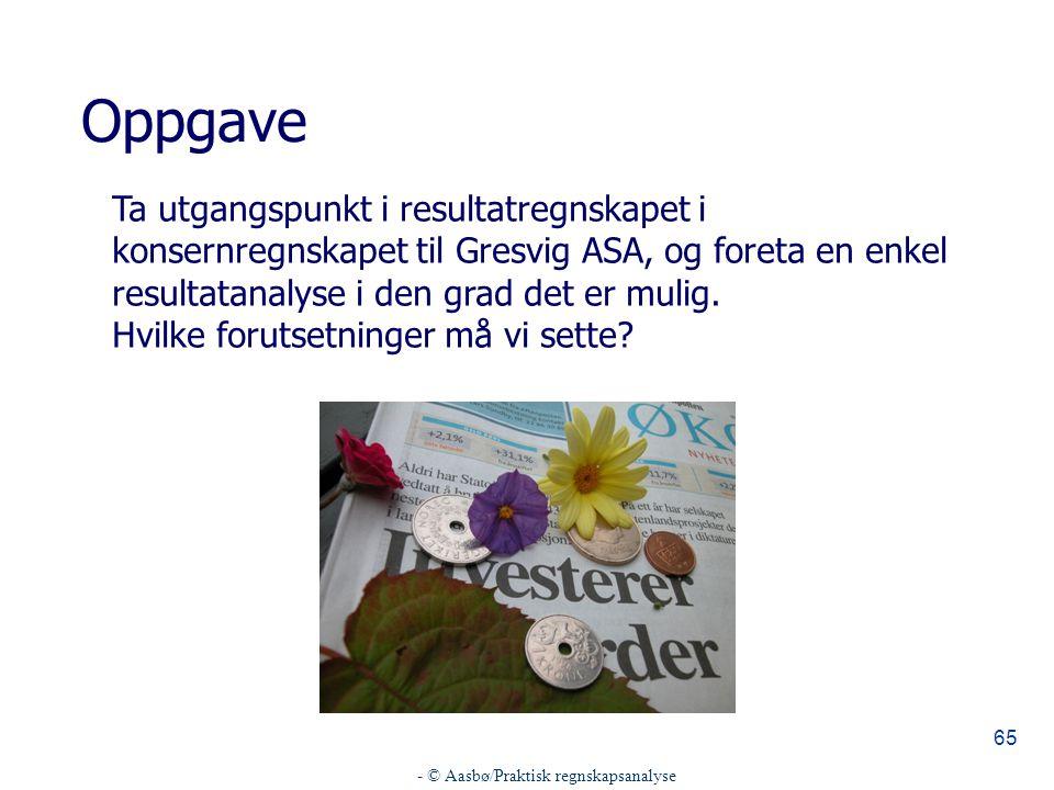 - © Aasbø/Praktisk regnskapsanalyse 65 Oppgave Ta utgangspunkt i resultatregnskapet i konsernregnskapet til Gresvig ASA, og foreta en enkel resultatanalyse i den grad det er mulig.