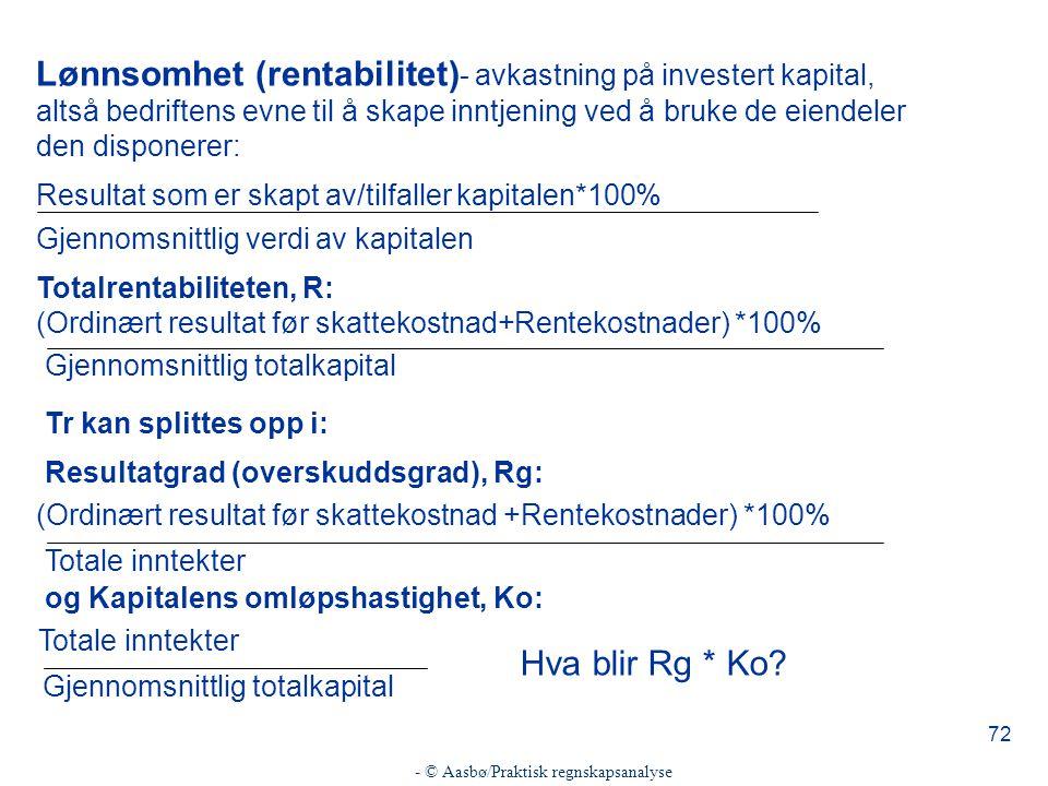 - © Aasbø/Praktisk regnskapsanalyse 72 Lønnsomhet (rentabilitet) - avkastning på investert kapital, altså bedriftens evne til å skape inntjening ved å bruke de eiendeler den disponerer: Resultat som er skapt av/tilfaller kapitalen*100% Gjennomsnittlig verdi av kapitalen Totalrentabiliteten, R: (Ordinært resultat før skattekostnad+Rentekostnader) *100% Gjennomsnittlig totalkapital Tr kan splittes opp i: Resultatgrad (overskuddsgrad), Rg: (Ordinært resultat før skattekostnad +Rentekostnader) *100% Totale inntekter og Kapitalens omløpshastighet, Ko: Totale inntekter Gjennomsnittlig totalkapital Hva blir Rg * Ko?