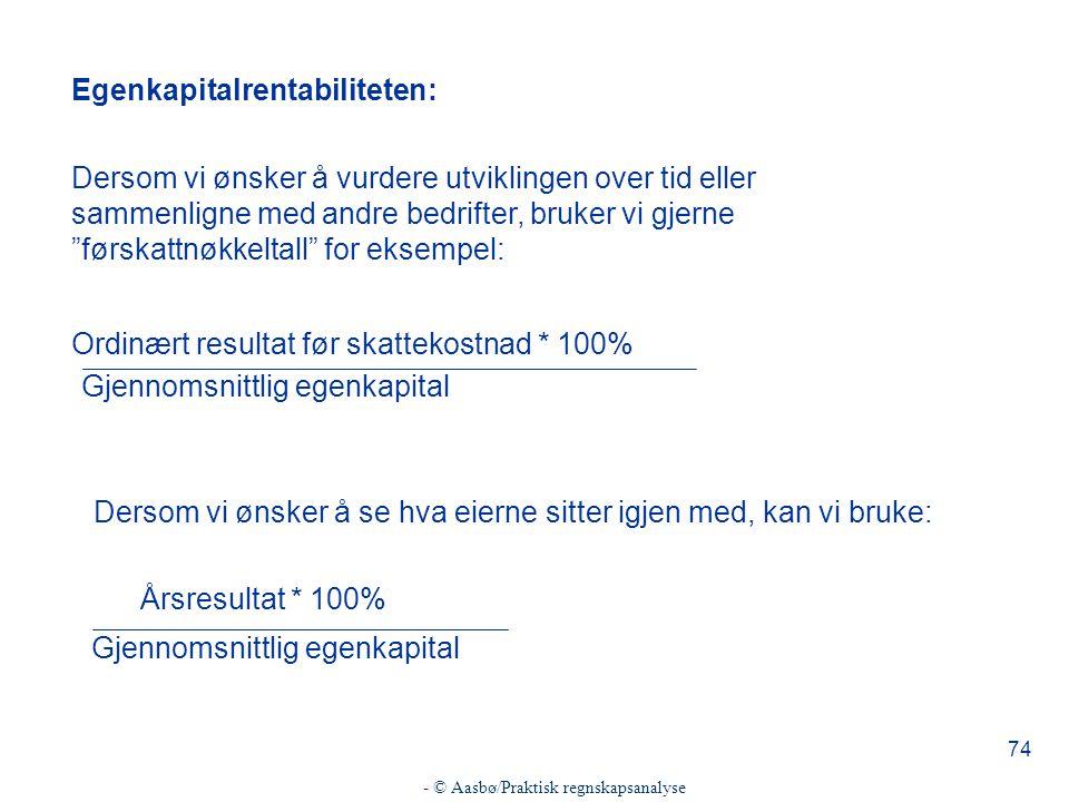- © Aasbø/Praktisk regnskapsanalyse 74 Egenkapitalrentabiliteten: Dersom vi ønsker å vurdere utviklingen over tid eller sammenligne med andre bedrifte