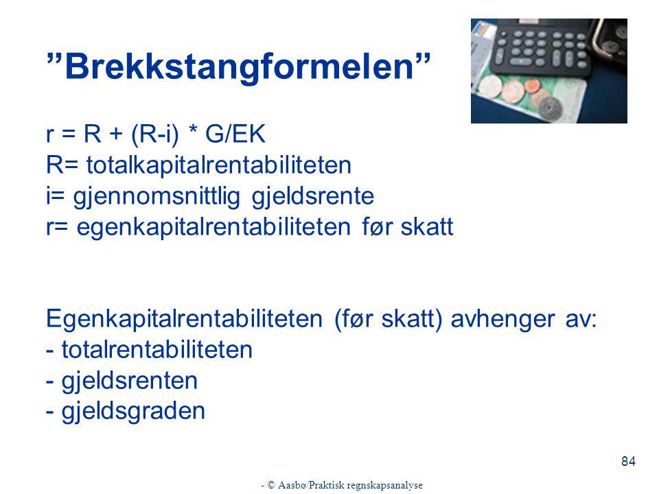 - © Aasbø/Praktisk regnskapsanalyse 84 Brekkstangformelen r = R + (R-i) * G/EK R= totalkapitalrentabiliteten i= gjennomsnittlig gjeldsrente r= egenkapitalrentabiliteten før skatt Egenkapitalrentabiliteten (før skatt) avhenger av: - totalrentabiliteten - gjeldsrenten - gjeldsgraden