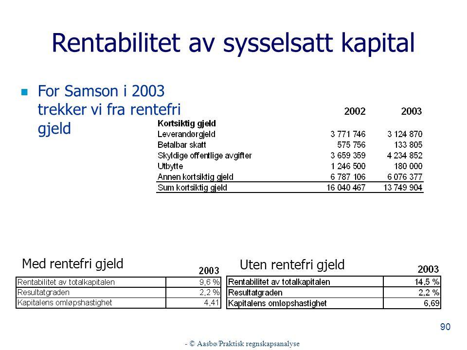 - © Aasbø/Praktisk regnskapsanalyse 90 Rentabilitet av sysselsatt kapital n For Samson i 2003 trekker vi fra rentefri gjeld Med rentefri gjeld Uten rentefri gjeld