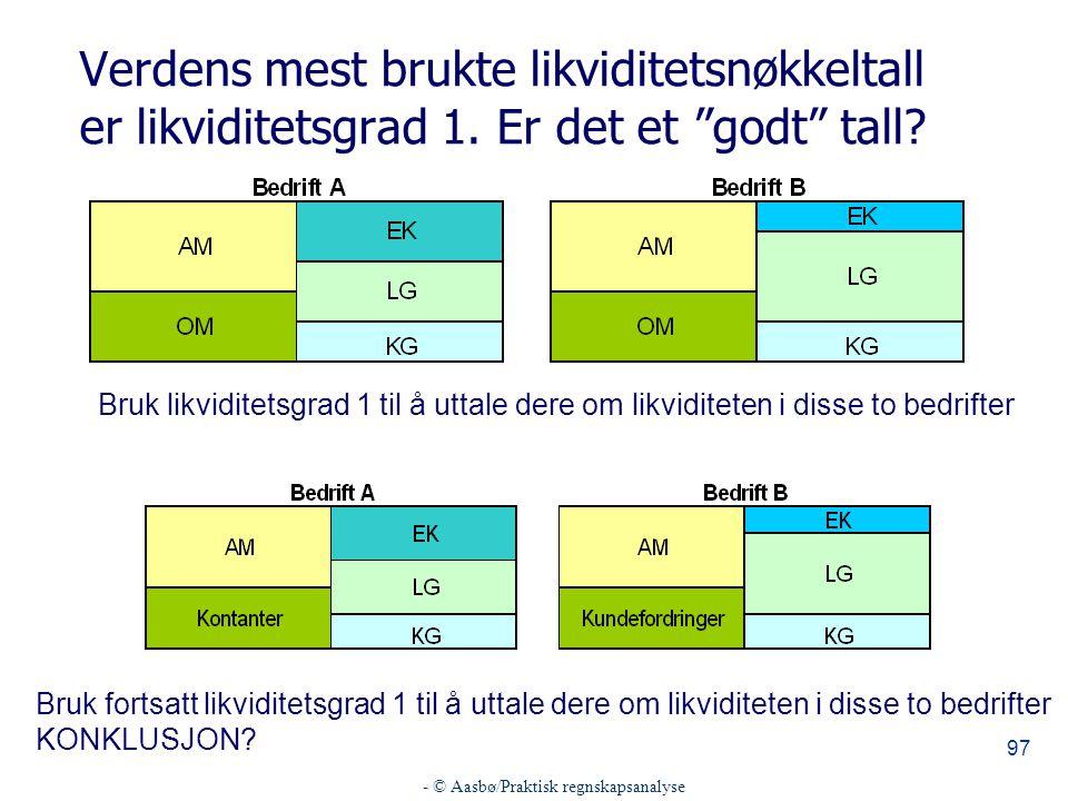 """- © Aasbø/Praktisk regnskapsanalyse 97 Verdens mest brukte likviditetsnøkkeltall er likviditetsgrad 1. Er det et """"godt"""" tall? Bruk likviditetsgrad 1 t"""