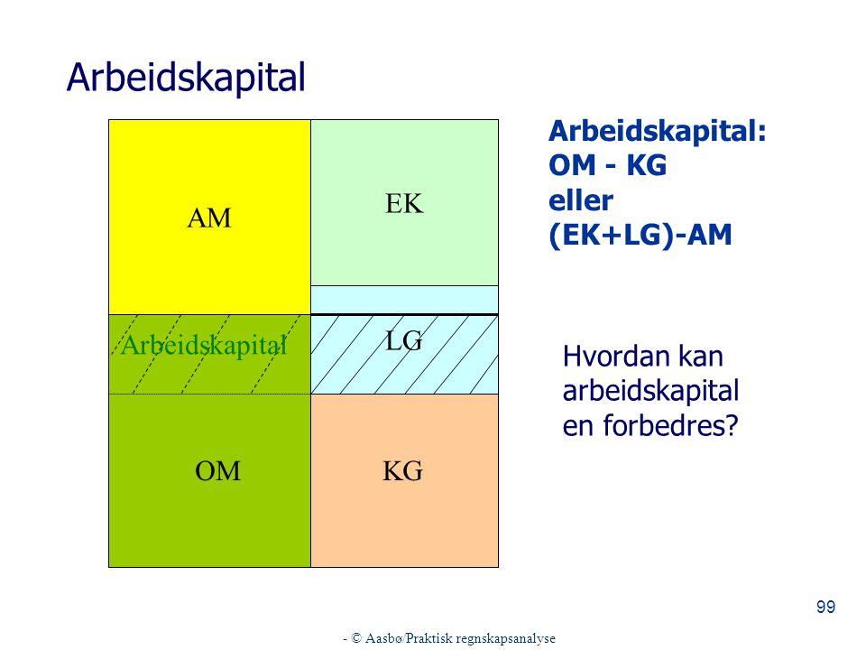 - © Aasbø/Praktisk regnskapsanalyse 99 Arbeidskapital AM EK LG KG Arbeidskapital: OM - KG eller (EK+LG)-AM OM Arbeidskapital Hvordan kan arbeidskapital en forbedres?