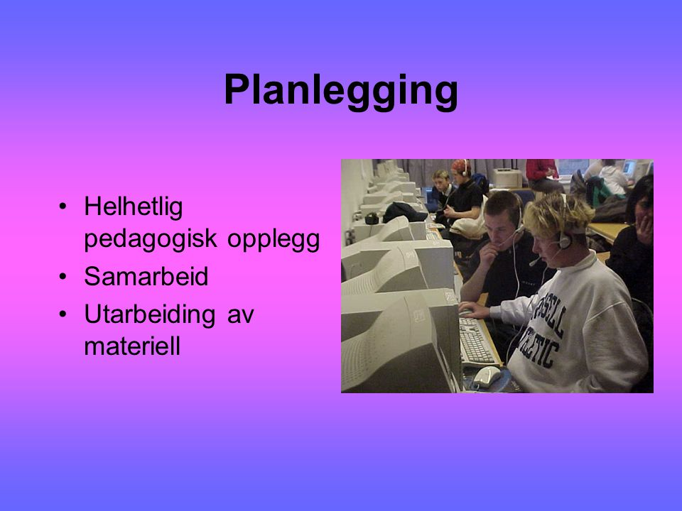 Planlegging Helhetlig pedagogisk opplegg Samarbeid Utarbeiding av materiell