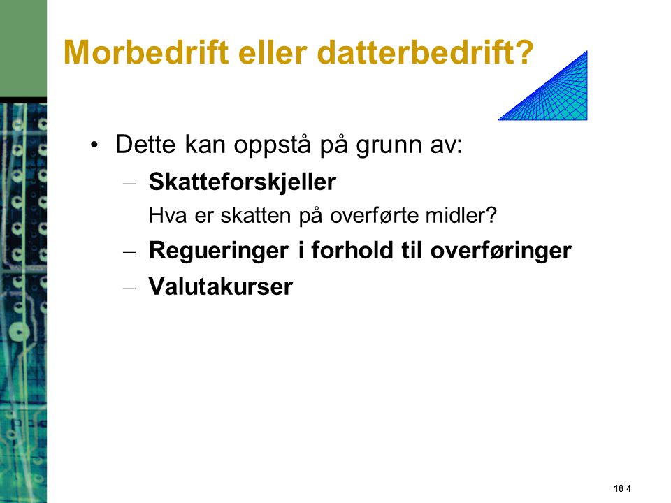 Kontantstrøm fra mor til datter Conversion of Funds to Parent's Currency Parent Cash Flows to Parent Corporate Taxes Paid to Host Government Retained Earnings by Subsidiary After-Tax Cash Flows Remitted by Subsidiary Withholding Tax Paid to Host Government Cash Flows Remitted by SubsidiaryAfter-Tax Cash Flows to Subsidiary Cash Flows Generated by Subsidiary 18-5