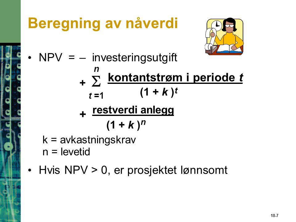 18-7 Beregning av nåverdi NPV=– investeringsutgift n +   kontantstrøm i periode t t =1 (1 + k ) t + restverdi anlegg (1 + k ) n k = avkastningskrav n = levetid Hvis NPV > 0, er prosjektet lønnsomt
