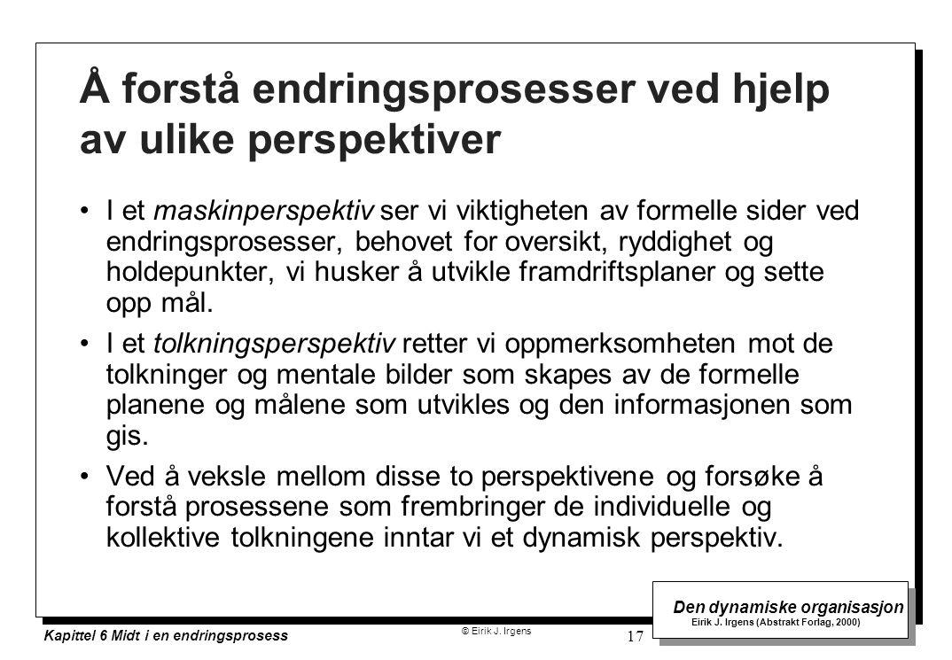 © Eirik J. Irgens Den dynamiske organisasjon Eirik J. Irgens (Abstrakt Forlag, 2000) Kapittel 6 Midt i en endringsprosess 17 Å forstå endringsprosesse