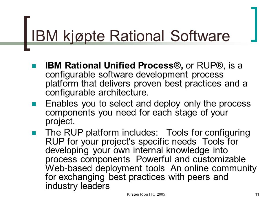 Kirsten Ribu HiO 200511 IBM kjøpte Rational Software IBM Rational Unified Process®, or RUP®, is a configurable software development process platform t