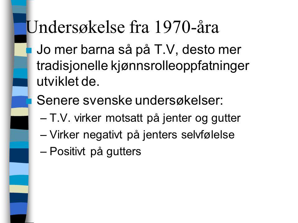 Undersøkelse fra 1970-åra n Jo mer barna så på T.V, desto mer tradisjonelle kjønnsrolleoppfatninger utviklet de. n Senere svenske undersøkelser: –T.V.