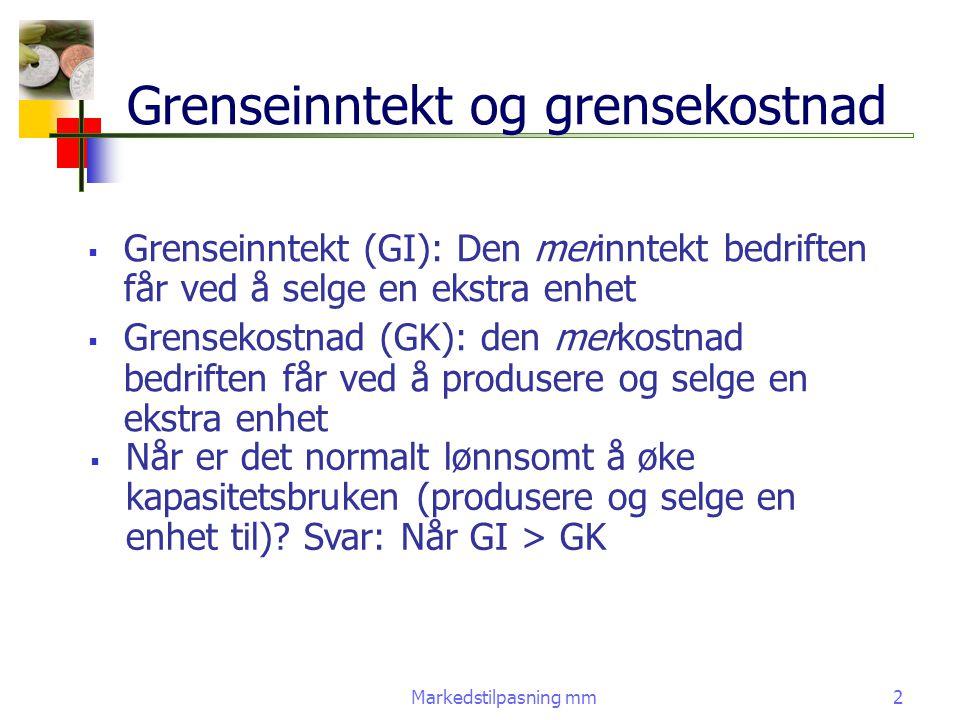 Markedstilpasning mm2  Grenseinntekt (GI): Den merinntekt bedriften får ved å selge en ekstra enhet  Grensekostnad (GK): den merkostnad bedriften få