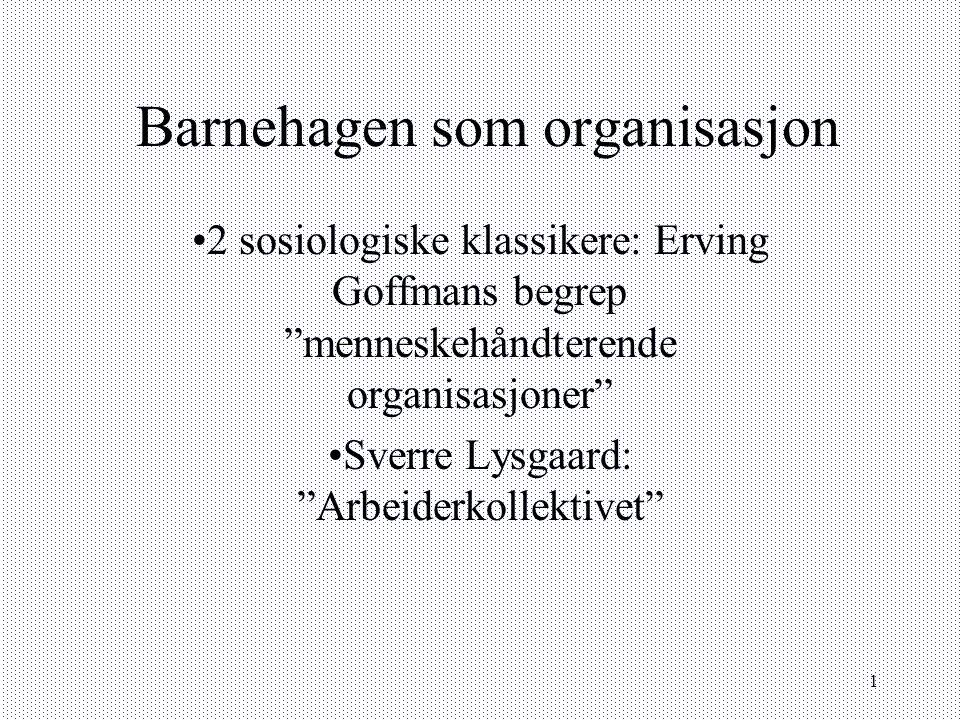 """1 Barnehagen som organisasjon 2 sosiologiske klassikere: Erving Goffmans begrep """"menneskehåndterende organisasjoner"""" Sverre Lysgaard: """"Arbeiderkollekt"""