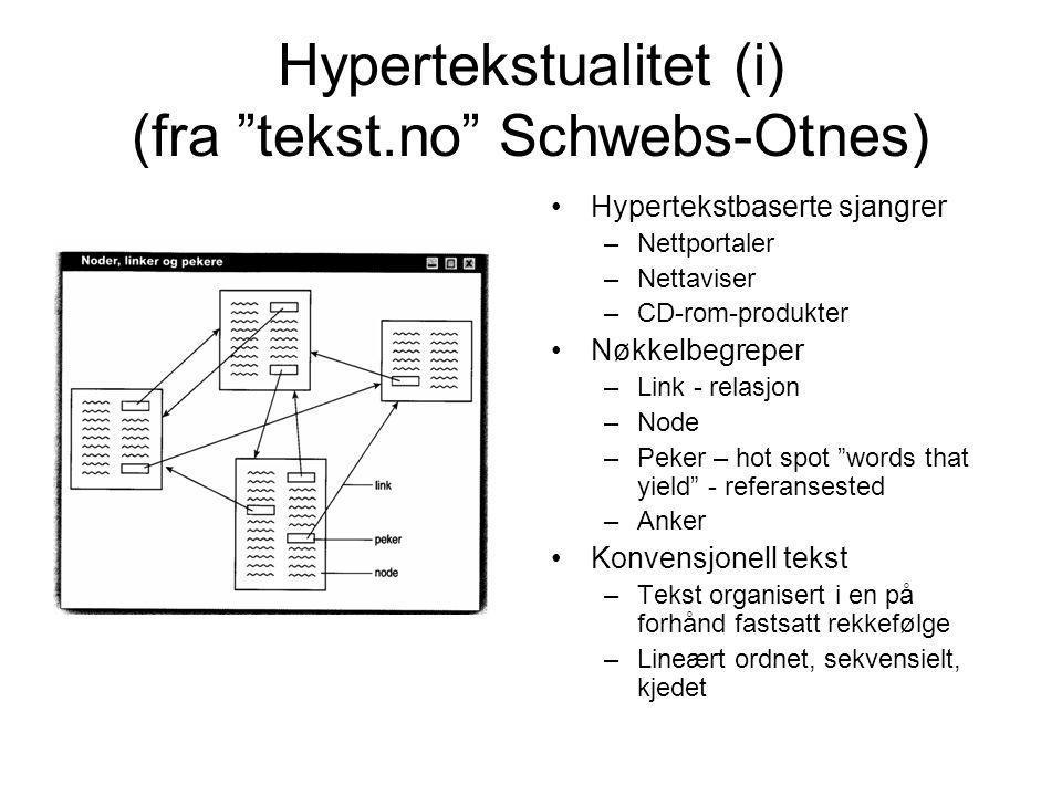 Hypertekstualitet (i) (fra tekst.no Schwebs-Otnes) Hypertekstbaserte sjangrer –Nettportaler –Nettaviser –CD-rom-produkter Nøkkelbegreper –Link - relasjon –Node –Peker – hot spot words that yield - referansested –Anker Konvensjonell tekst –Tekst organisert i en på forhånd fastsatt rekkefølge –Lineært ordnet, sekvensielt, kjedet