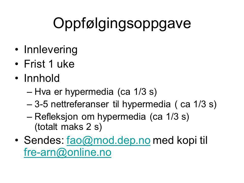 Oppfølgingsoppgave Innlevering Frist 1 uke Innhold –Hva er hypermedia (ca 1/3 s) –3-5 nettreferanser til hypermedia ( ca 1/3 s) –Refleksjon om hypermedia (ca 1/3 s) (totalt maks 2 s) Sendes: fao@mod.dep.no med kopi til fre-arn@online.nofao@mod.dep.no fre-arn@online.no