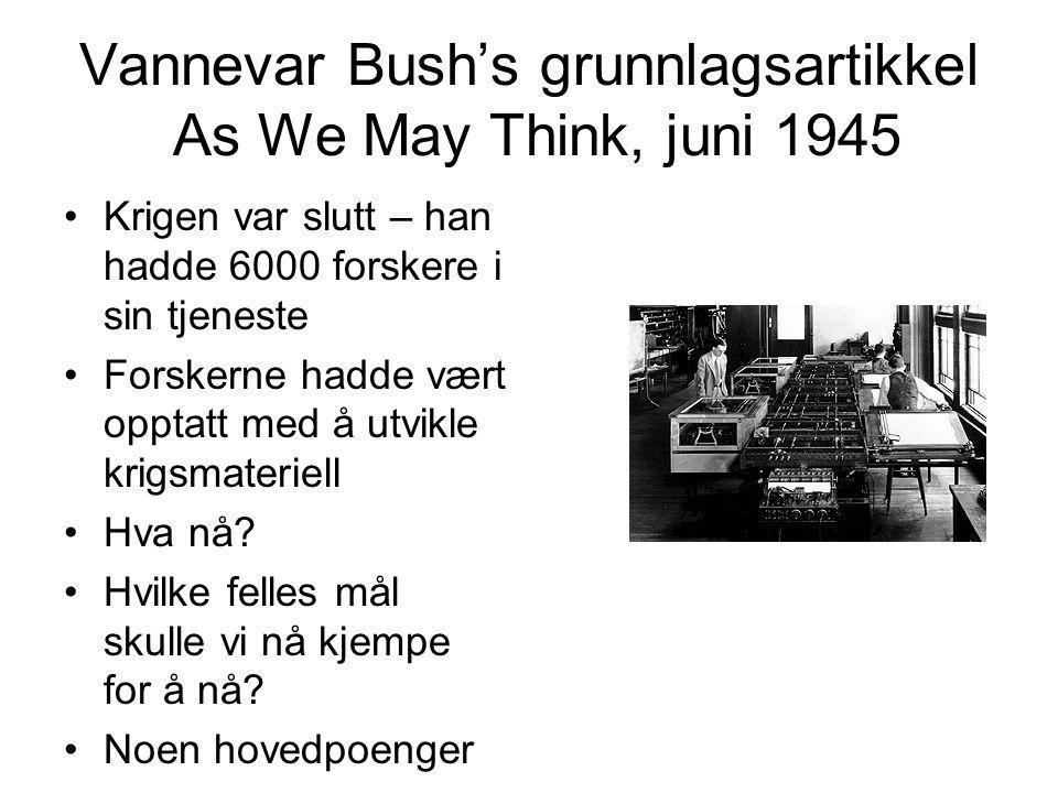 Vannevar Bush's grunnlagsartikkel As We May Think, juni 1945 Krigen var slutt – han hadde 6000 forskere i sin tjeneste Forskerne hadde vært opptatt med å utvikle krigsmateriell Hva nå.