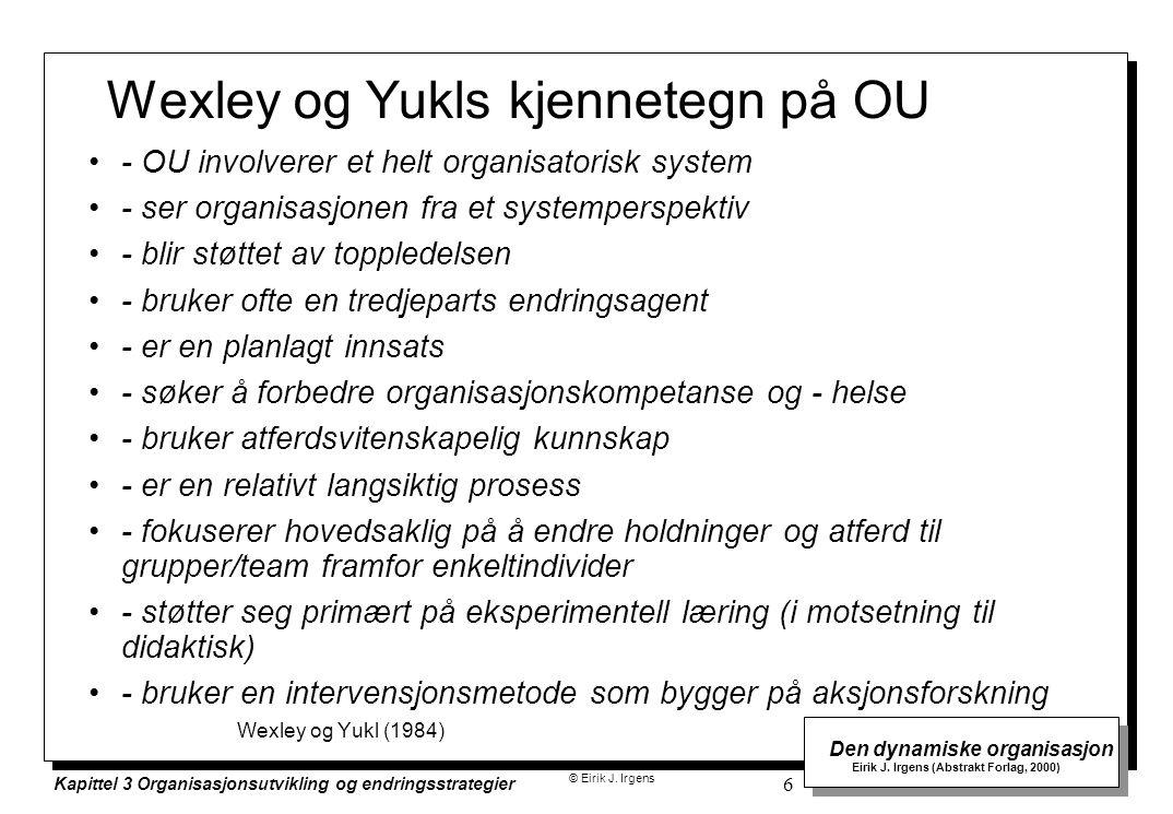 © Eirik J. Irgens Den dynamiske organisasjon Eirik J. Irgens (Abstrakt Forlag, 2000) Kapittel 3 Organisasjonsutvikling og endringsstrategier 6 Wexley