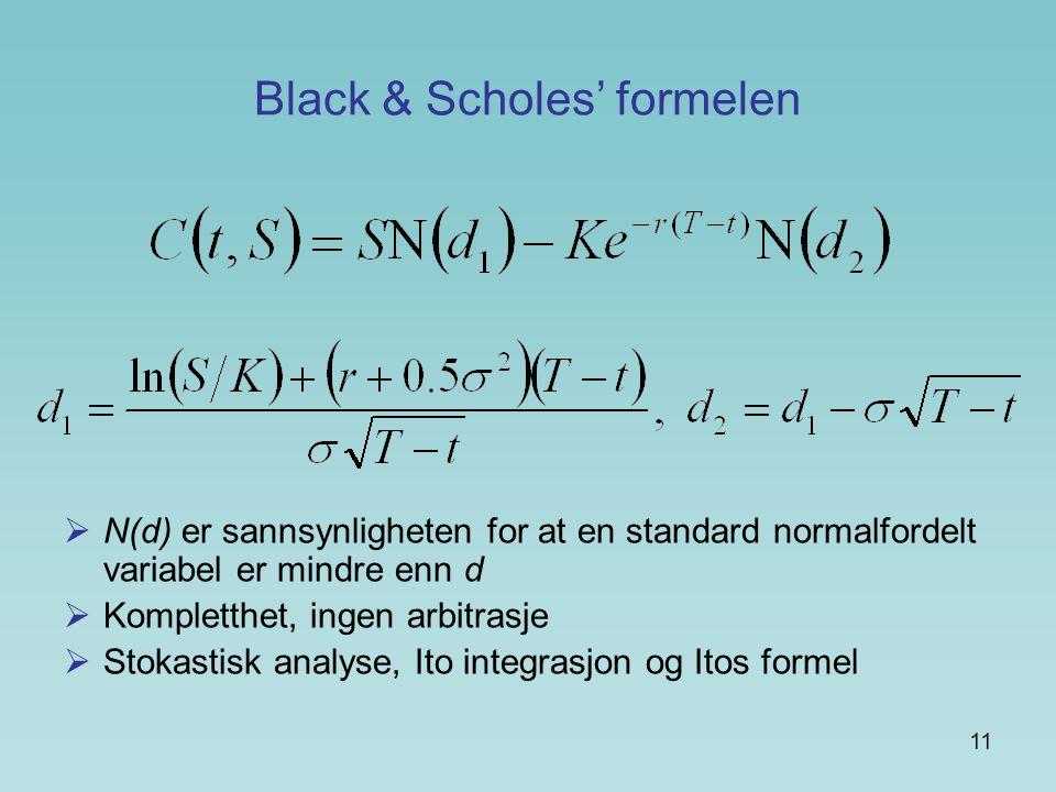 11 Black & Scholes' formelen  N(d) er sannsynligheten for at en standard normalfordelt variabel er mindre enn d  Kompletthet, ingen arbitrasje  Stokastisk analyse, Ito integrasjon og Itos formel