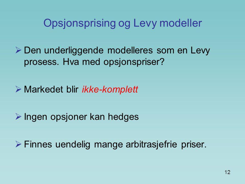 12 Opsjonsprising og Levy modeller  Den underliggende modelleres som en Levy prosess. Hva med opsjonspriser?  Markedet blir ikke-komplett  Ingen op