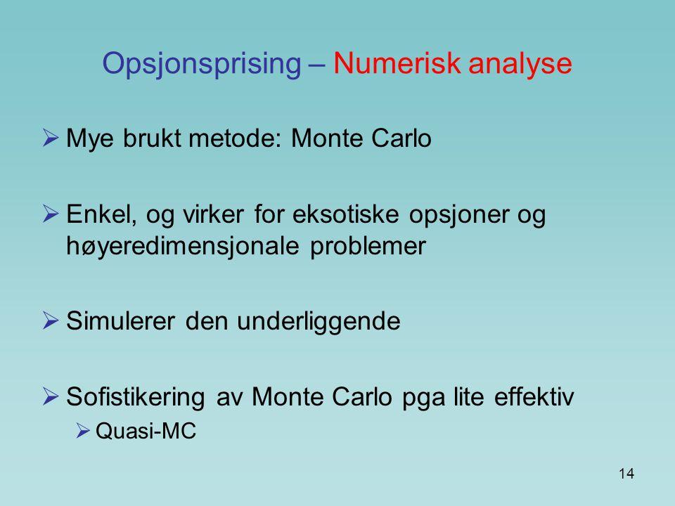 14 Opsjonsprising – Numerisk analyse  Mye brukt metode: Monte Carlo  Enkel, og virker for eksotiske opsjoner og høyeredimensjonale problemer  Simulerer den underliggende  Sofistikering av Monte Carlo pga lite effektiv  Quasi-MC