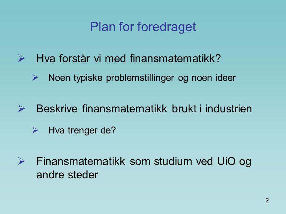 2 Plan for foredraget  Hva forstår vi med finansmatematikk?  Noen typiske problemstillinger og noen ideer  Beskrive finansmatematikk brukt i indust