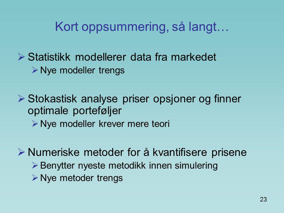 23 Kort oppsummering, så langt…  Statistikk modellerer data fra markedet  Nye modeller trengs  Stokastisk analyse priser opsjoner og finner optimale porteføljer  Nye modeller krever mere teori  Numeriske metoder for å kvantifisere prisene  Benytter nyeste metodikk innen simulering  Nye metoder trengs