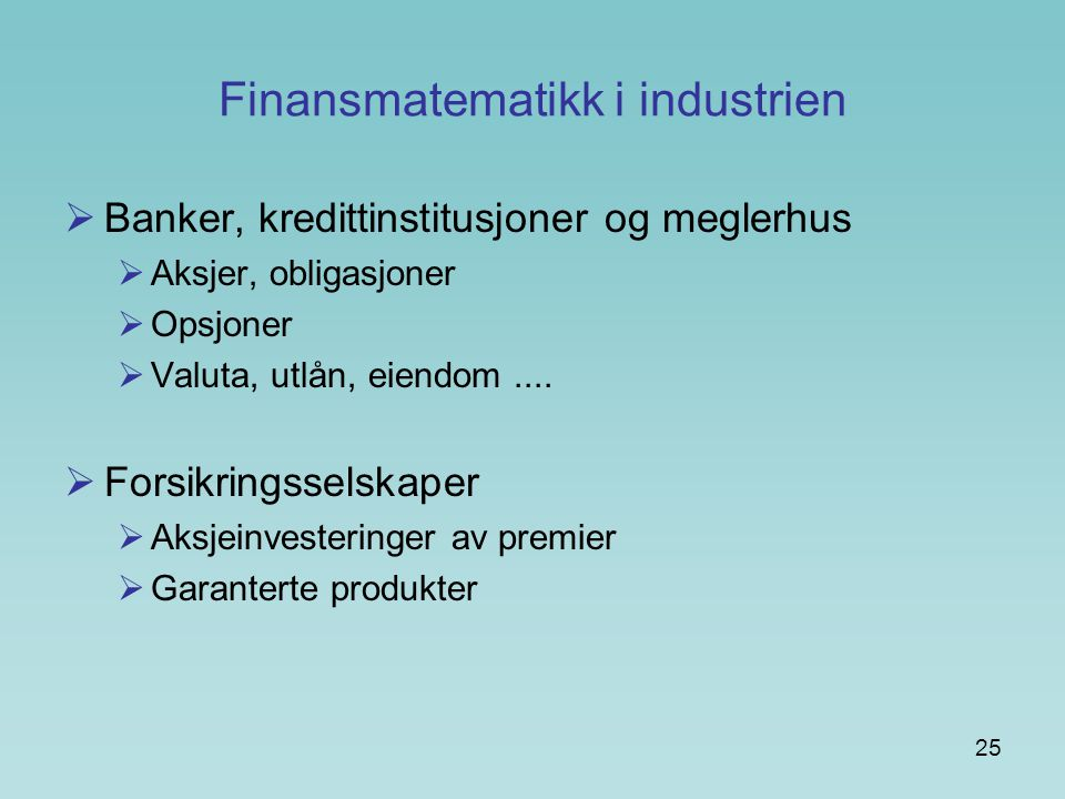 25 Finansmatematikk i industrien  Banker, kredittinstitusjoner og meglerhus  Aksjer, obligasjoner  Opsjoner  Valuta, utlån, eiendom....  Forsikri