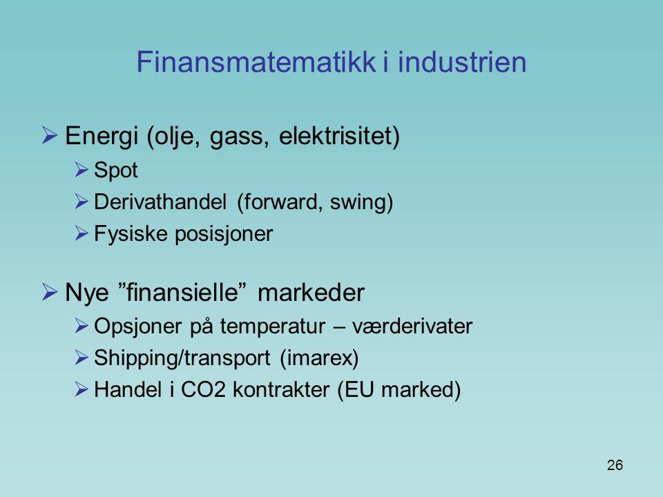 """26 Finansmatematikk i industrien  Energi (olje, gass, elektrisitet)  Spot  Derivathandel (forward, swing)  Fysiske posisjoner  Nye """"finansielle"""""""