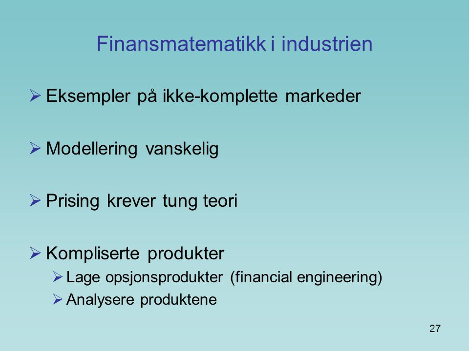 27 Finansmatematikk i industrien  Eksempler på ikke-komplette markeder  Modellering vanskelig  Prising krever tung teori  Kompliserte produkter  Lage opsjonsprodukter (financial engineering)  Analysere produktene