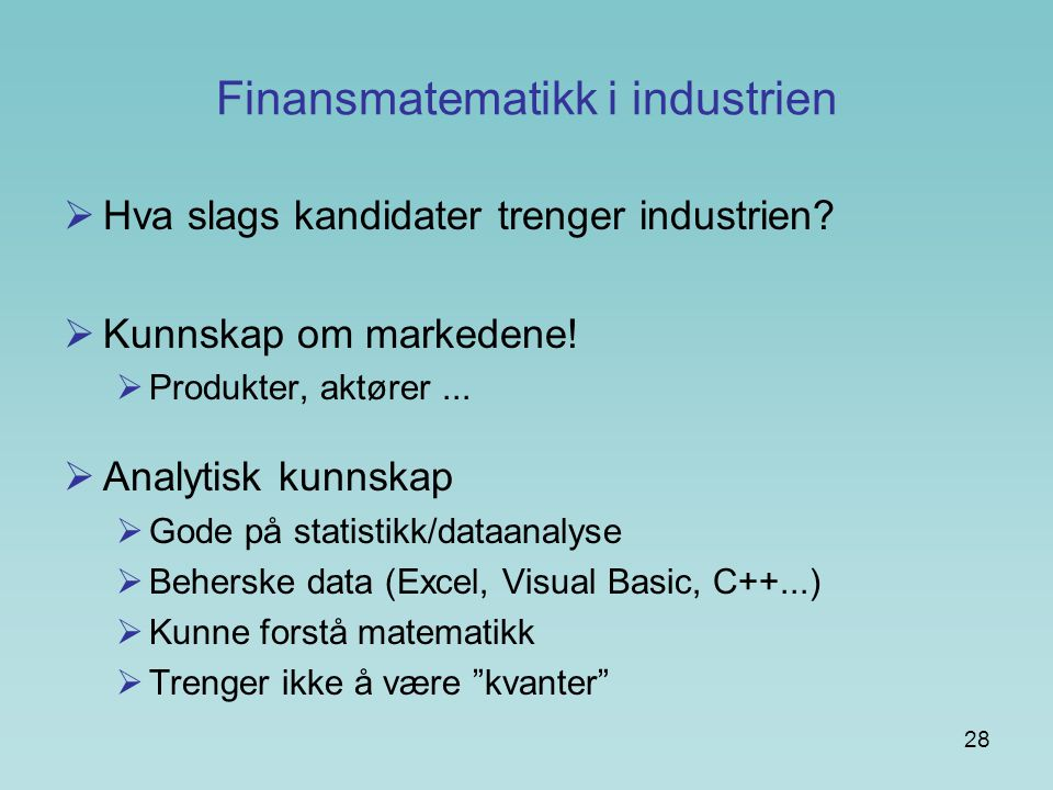 28 Finansmatematikk i industrien  Hva slags kandidater trenger industrien?  Kunnskap om markedene!  Produkter, aktører...  Analytisk kunnskap  Go