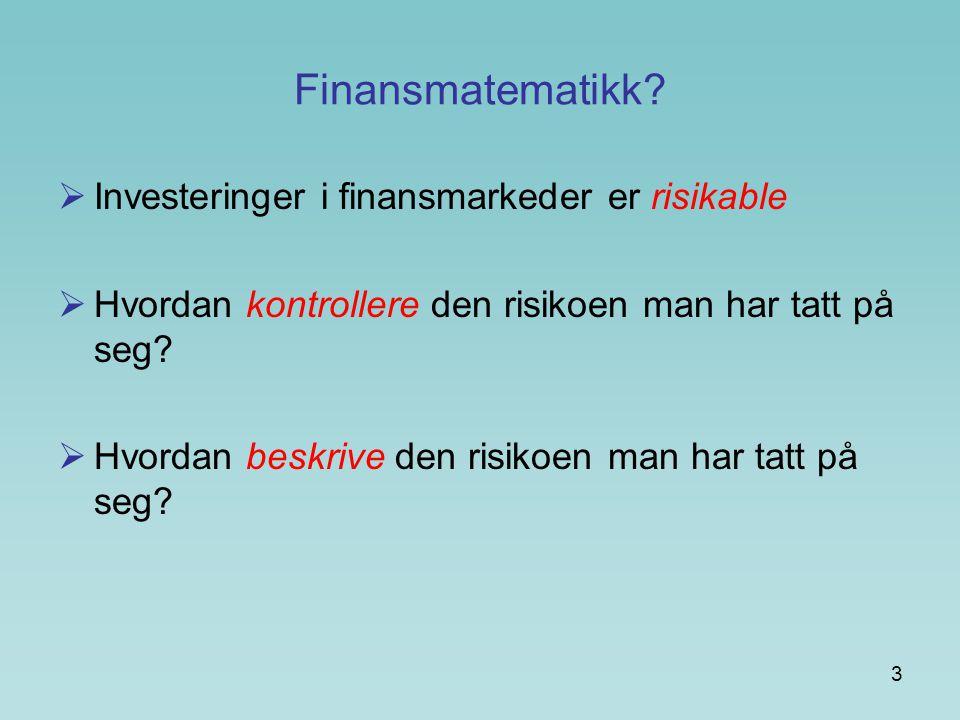 3 Finansmatematikk?  Investeringer i finansmarkeder er risikable  Hvordan kontrollere den risikoen man har tatt på seg?  Hvordan beskrive den risik