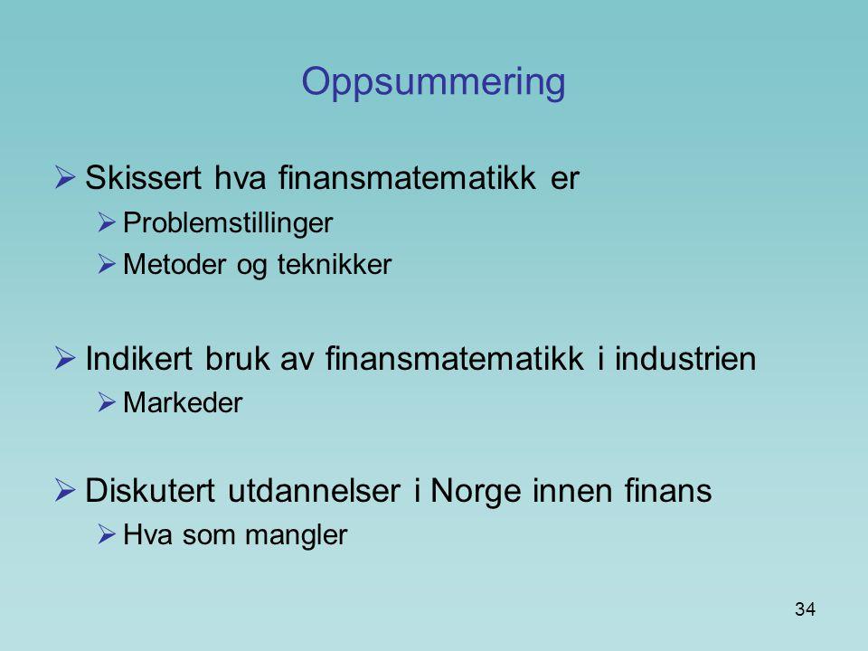 34 Oppsummering  Skissert hva finansmatematikk er  Problemstillinger  Metoder og teknikker  Indikert bruk av finansmatematikk i industrien  Marke