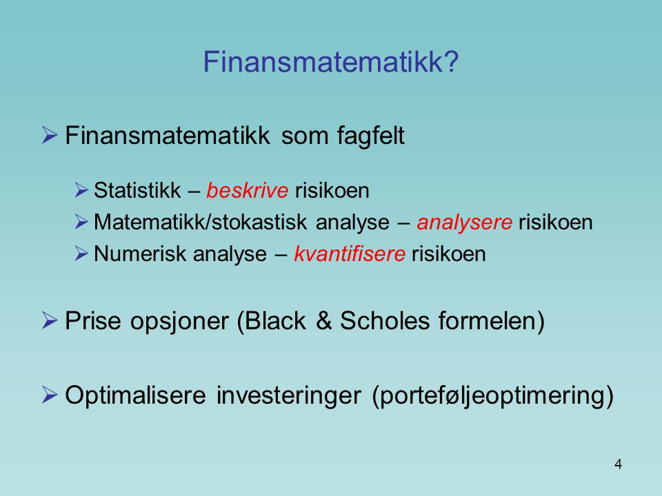 4 Finansmatematikk?  Finansmatematikk som fagfelt  Statistikk – beskrive risikoen  Matematikk/stokastisk analyse – analysere risikoen  Numerisk an
