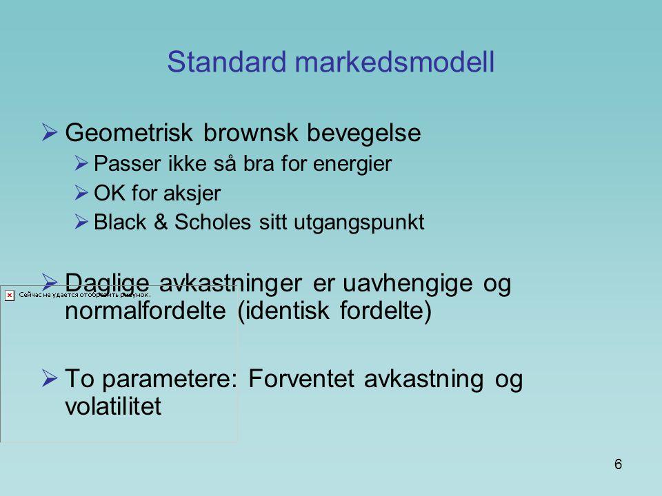 6 Standard markedsmodell  Geometrisk brownsk bevegelse  Passer ikke så bra for energier  OK for aksjer  Black & Scholes sitt utgangspunkt  Daglige avkastninger er uavhengige og normalfordelte (identisk fordelte)  To parametere: Forventet avkastning og volatilitet