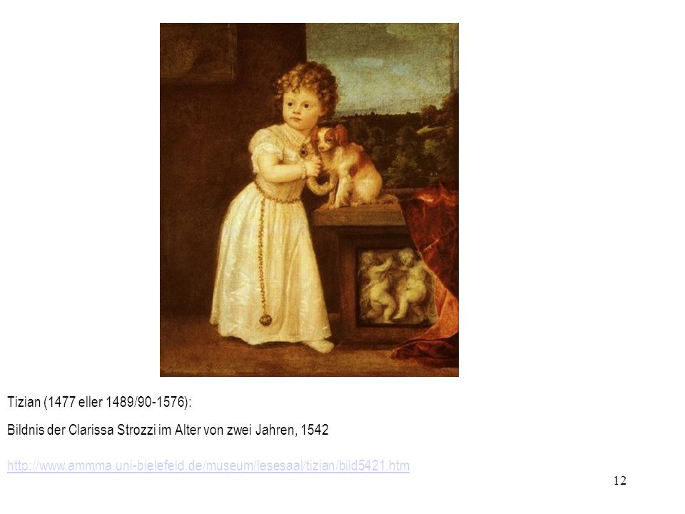 12 http://www.ammma.uni-bielefeld.de/museum/lesesaal/tizian/bild5421.htm Tizian (1477 eller 1489/90-1576): Bildnis der Clarissa Strozzi im Alter von z
