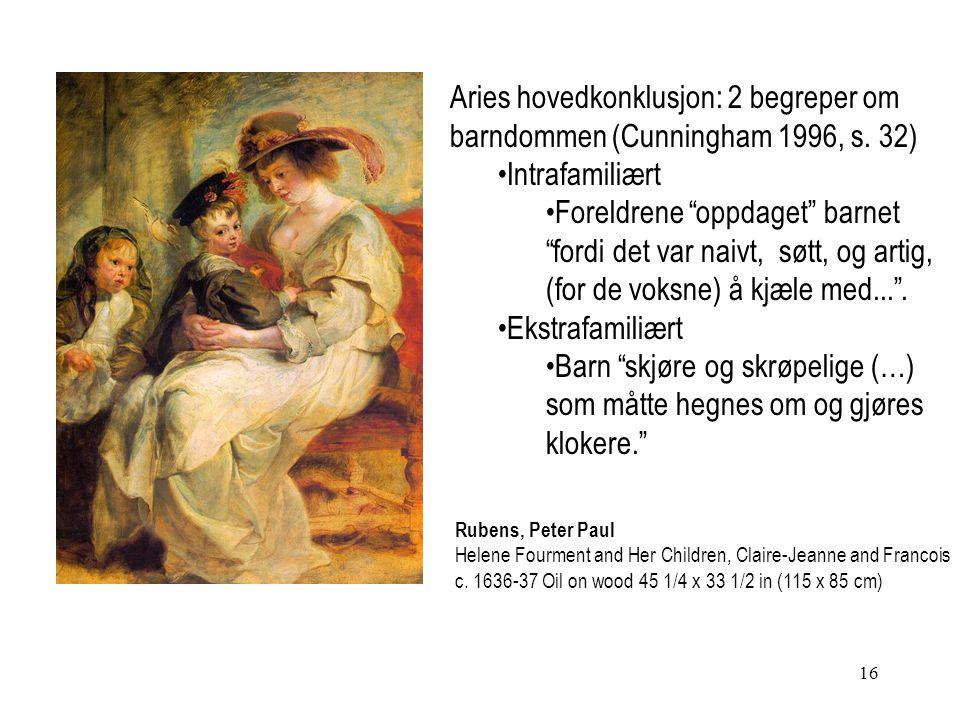 """16 Aries hovedkonklusjon: 2 begreper om barndommen (Cunningham 1996, s. 32) Intrafamiliært Foreldrene """"oppdaget"""" barnet """"fordi det var naivt, søtt, og"""