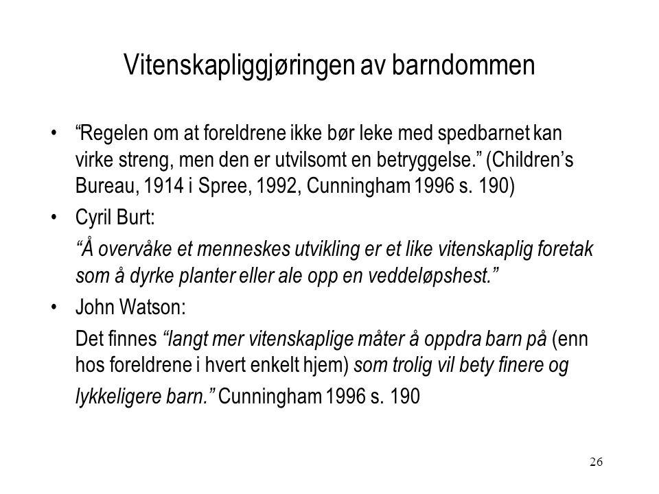 26 Vitenskapliggjøringen av barndommen Regelen om at foreldrene ikke bør leke med spedbarnet kan virke streng, men den er utvilsomt en betryggelse. (Children's Bureau, 1914 i Spree, 1992, Cunningham 1996 s.