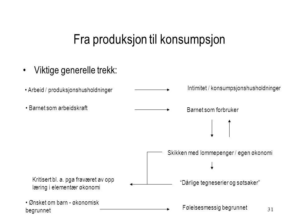 31 Fra produksjon til konsumpsjon Viktige generelle trekk: Arbeid / produksjonshusholdninger Intimitet / konsumpsjonshusholdninger Barnet som arbeidsk